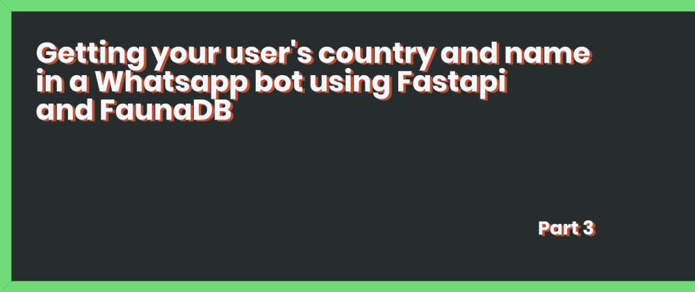 Cover image for Getting your user's country and name in a Whatsapp bot using Fastapi and FaunaDB - Part 3
