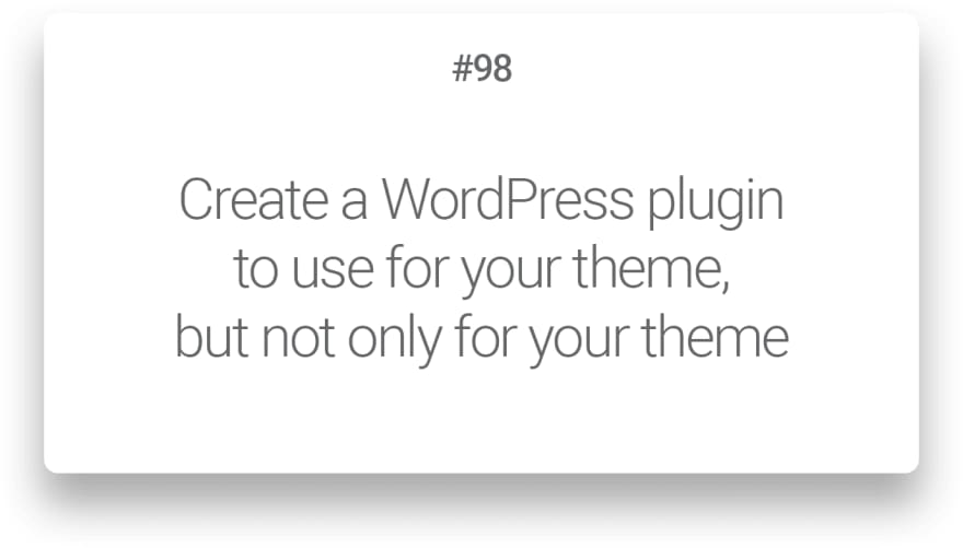 Create a plugin to use for your theme, but not only for your theme