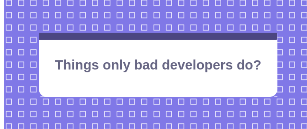 Cover image for Things only bad developers do