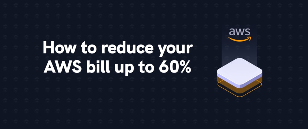 Cover image for How to reduce your AWS bill up to 60%