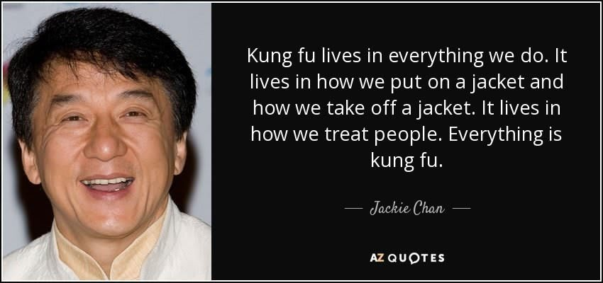 """Kung fu lives in everything we do. It lives in how we put on a jacket and how we take off a jacket. It lives in how we treat people. Everything is kung fu."""
