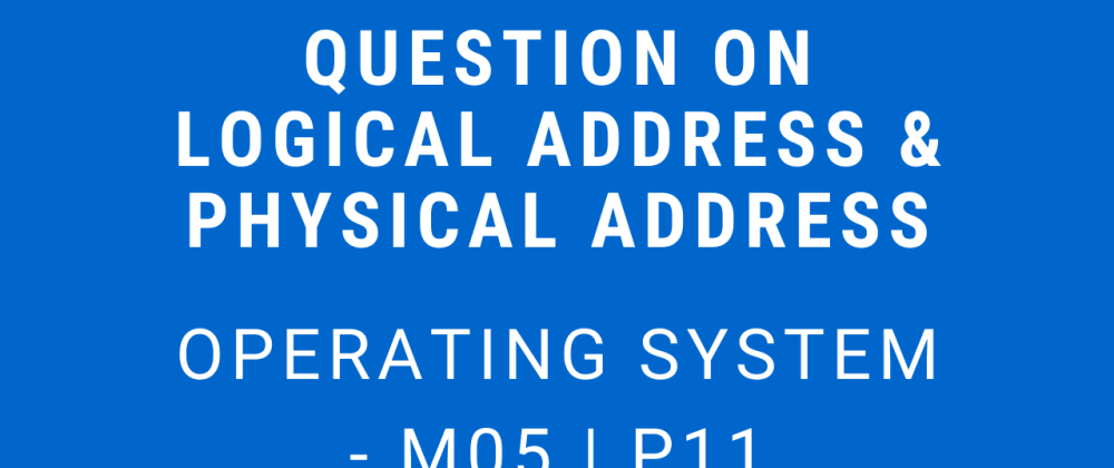 Cover image for Question on Logical Address & Physical Address | Operating System - M05 P11