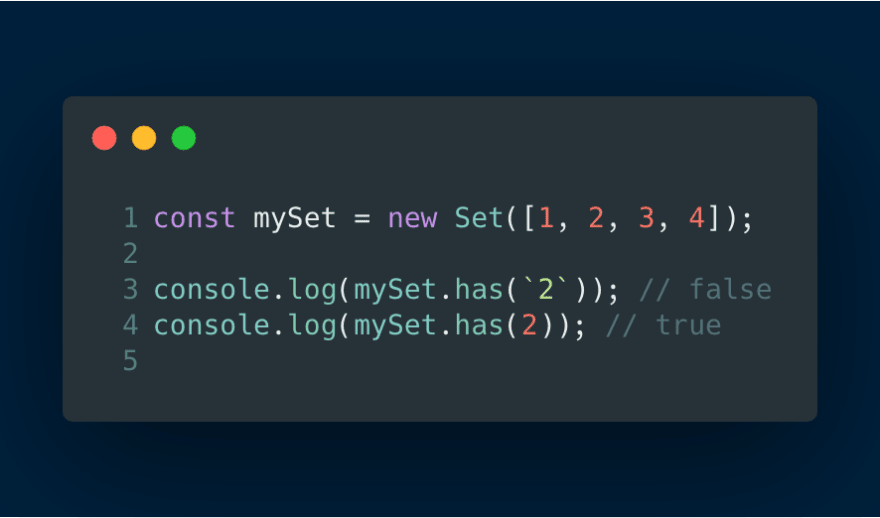 const mySet = new Set([1, 2, 3, 4])<br> console.log(mySet.has(`2`)) // false<br> console.log(mySet.has(2)) // true