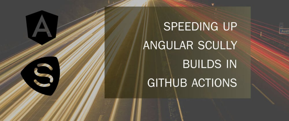 Cover image for Speeding Up Angular Scully Builds in GitHub Actions