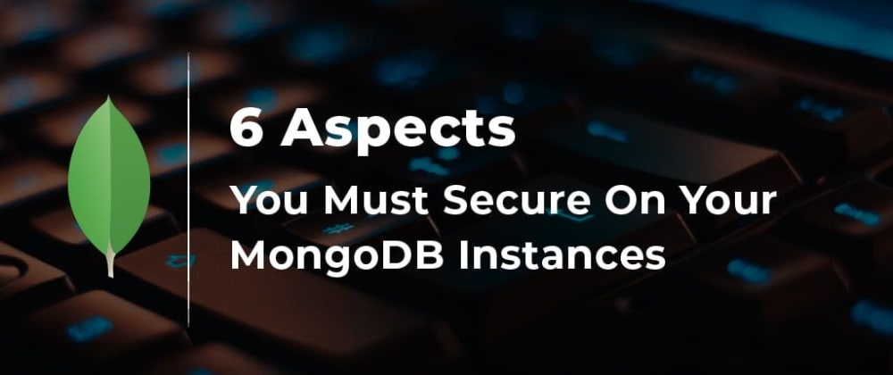 Cover image for The 6 Aspects You Must Secure On Your MongoDB Instances