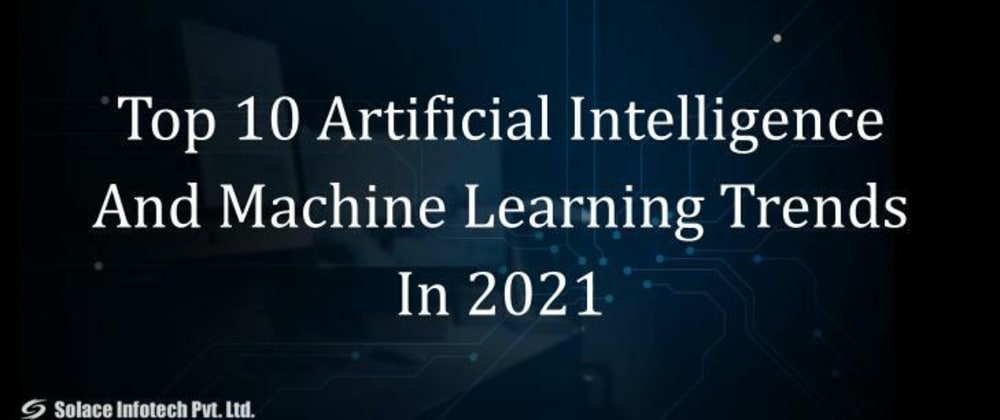 Cover image for Top 10 Artificial Intelligence And Machine Learning Trends In 2021