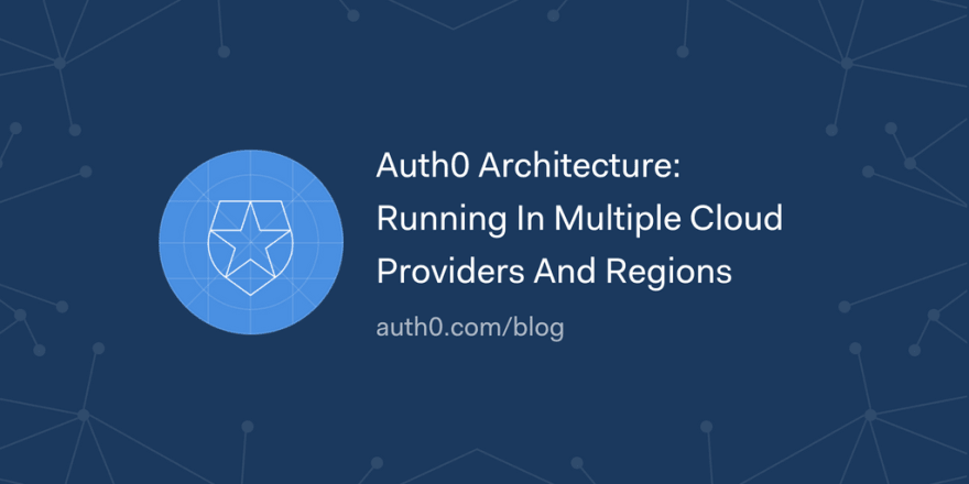 Auth0 Architecture: Running In Multiple Cloud Providers And Regions