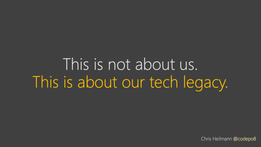 this isn't about us - this is about our tech legacy