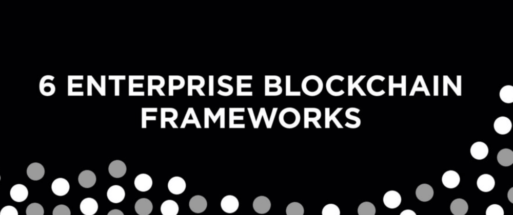 Cover image for 6 Blockchain frameworks to build Enterprise Blockchain & how to choose them?