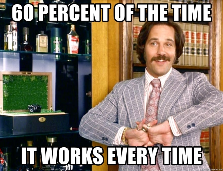 Anchorman: 60% of the time it works every time.