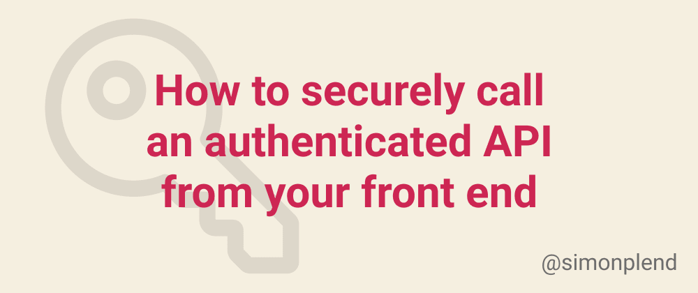Cover image for How to securely call an authenticated API from your front end