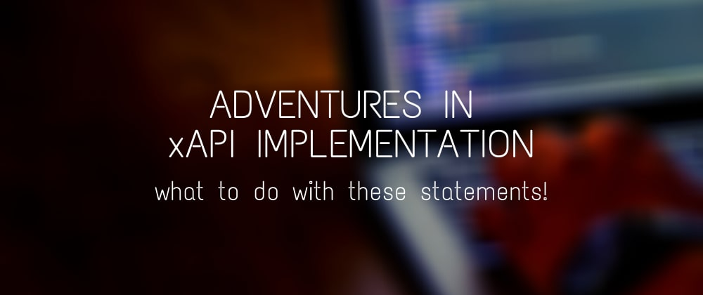 Cover image for Adventures in xAPI Implementation: What to do with these statements!
