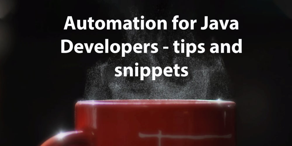 Automation for Java Developers - tips and snippets - DEV