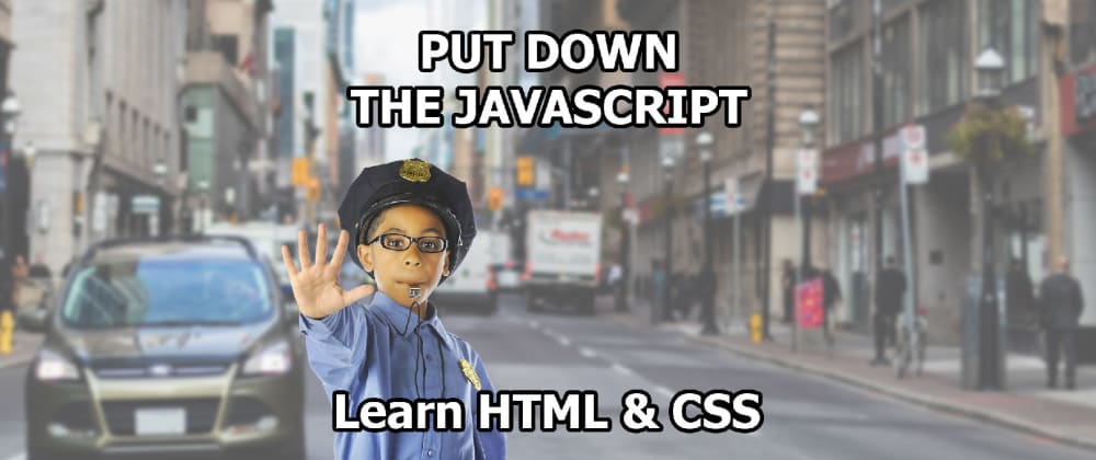 Cover image for Put Down the Javascript: Learn HTML & CSS first