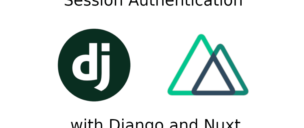 Cover image for Session Authentication with Django, Django REST Framework and Nuxt