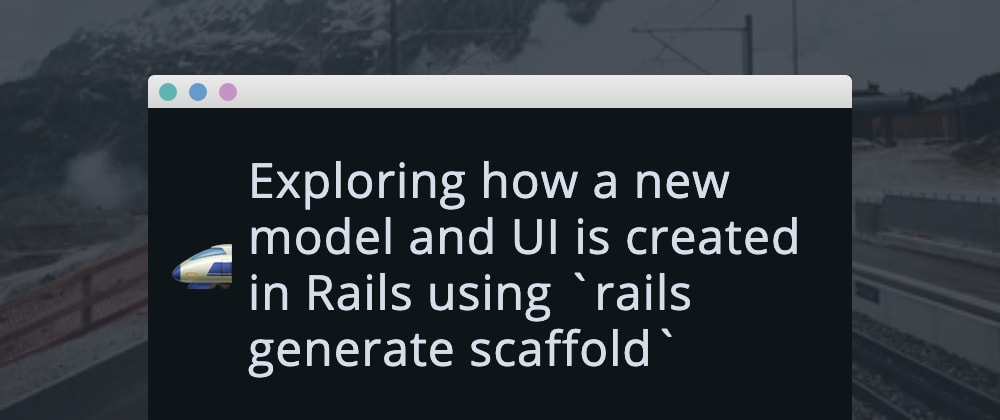 Cover image for Exploring how a new model and UI is created in Rails using `rails generate scaffold`