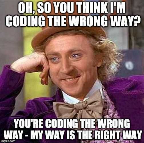 Oh, so you think I'm coding the wrong way? You are coding the wrong way - My way is the right way