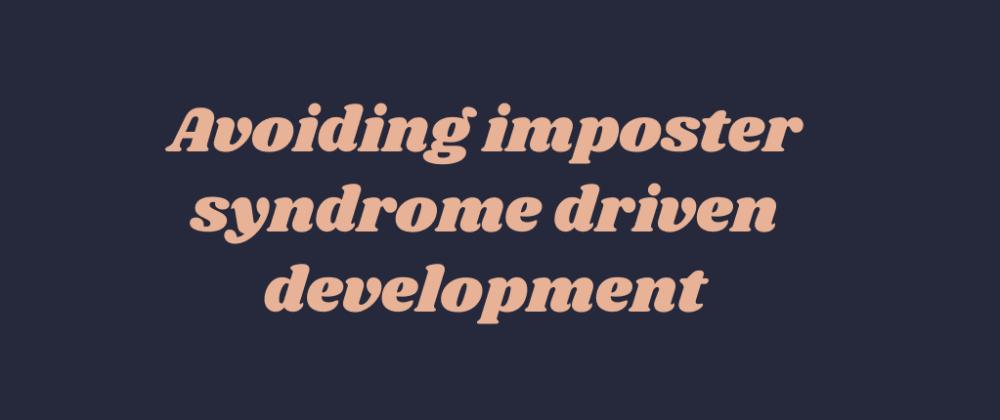 Cover image for Avoiding imposter syndrome driven development