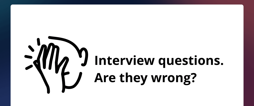 Cover image for Interview questions. Are they wrong?