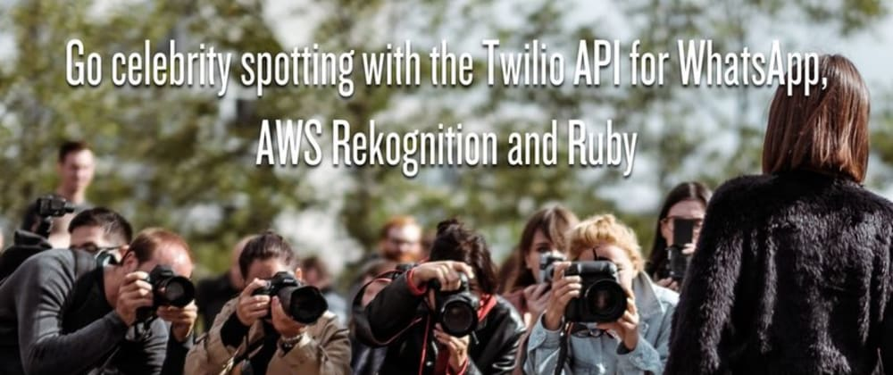 Cover image for Go celebrity spotting with the Twilio API for WhatsApp, AWS Rekognition and Ruby