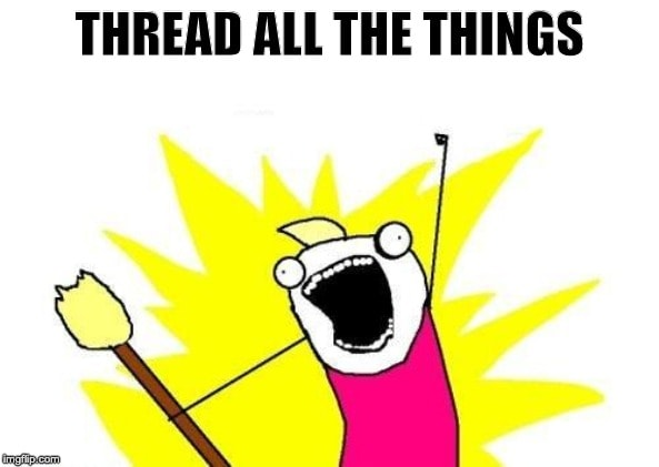 Thread all the things!