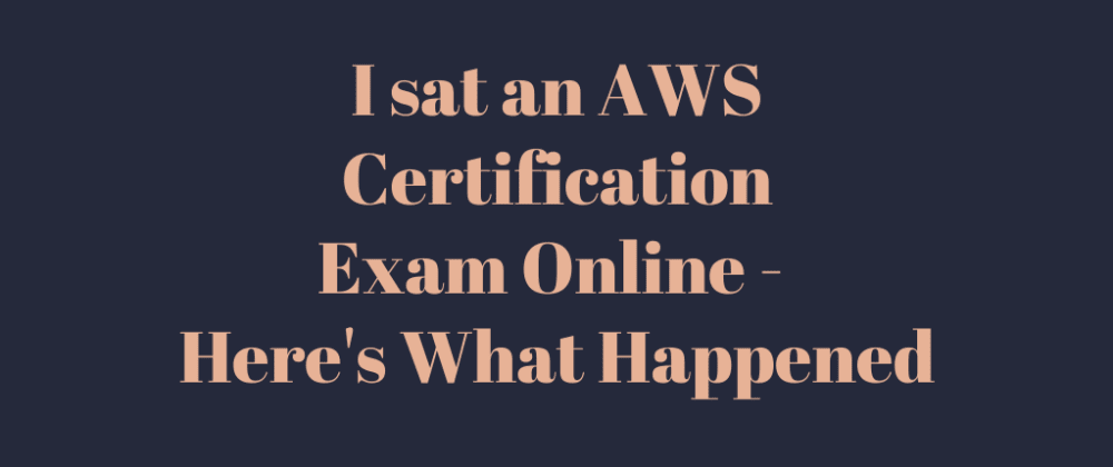 Cover image for I sat an AWS Certification exam online - here's what happened