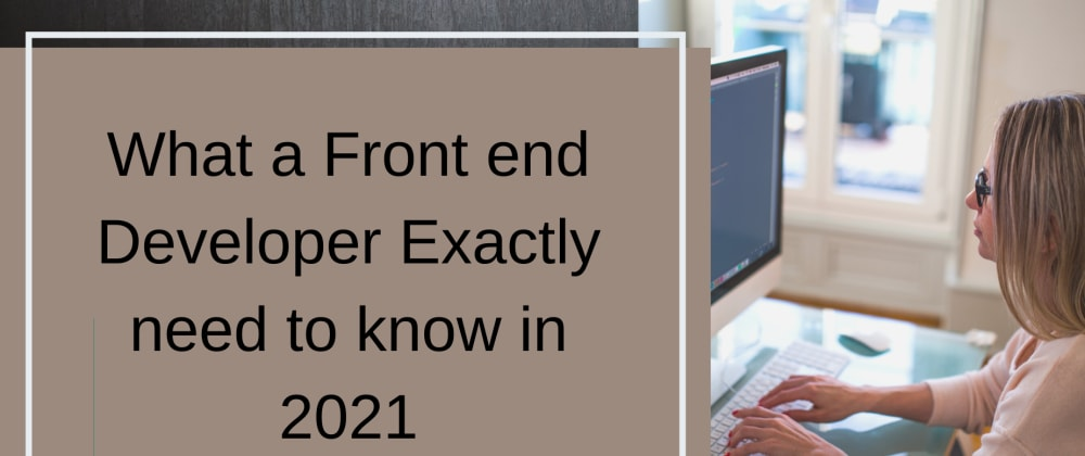 Cover image for What a Front end Developer Exactly need to know in 2021