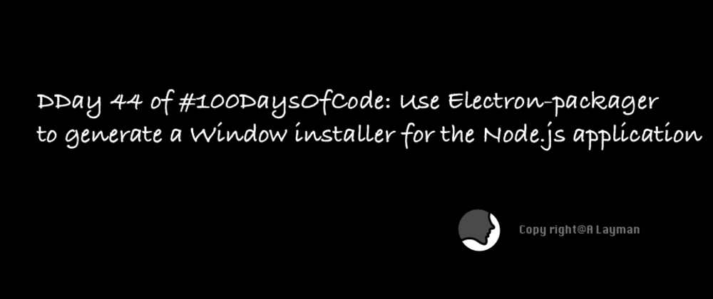 Cover image for Day 44 of #100DaysOfCode: Use Electron-packager to generate a Window installer for the Node.js application
