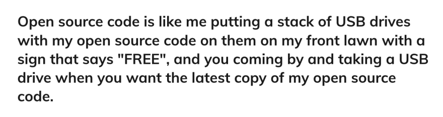 """Open source code is like me putting a stack of USB drives with my open source code on them on my front lawn with a sign that says """"FREE"""", and you coming by and taking a USB drive when you want the latest copy of my open source code."""