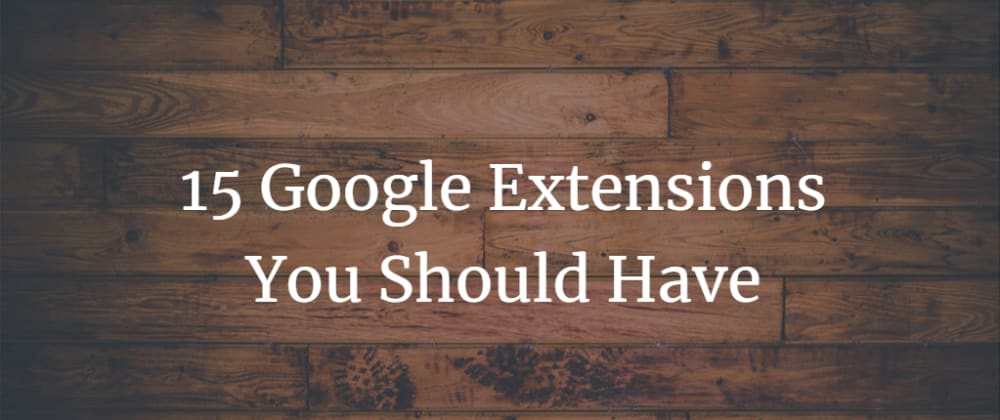 Cover image for 15 Google Extensions You Should Have