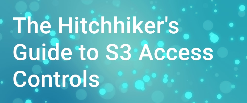 Cover image for The Hitchhiker's Guide to S3 Access Controls