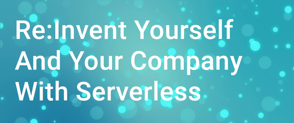 Cover image for Re:Invent Yourself and Your Company With Serverless