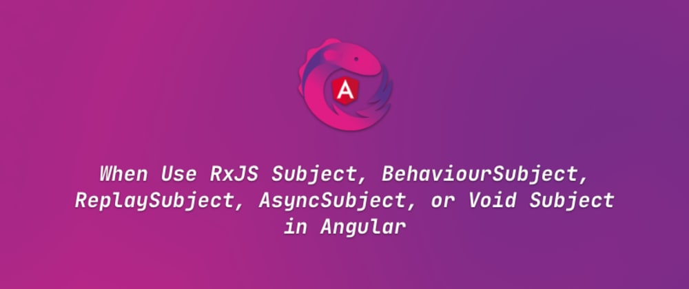 Cover image for When Use RxJS Subject, BehaviourSubject, ReplaySubject, AsyncSubject, or Void Subject in Angular