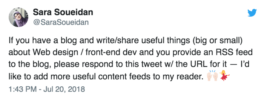 """<blockquote><p>If you have a blog and write/share useful things (big or small) about Web design / front-end dev and you provide an RSS feed to the blog, please respond to this tweet w/ the URL for it — I'd like to add more useful content feeds to my reader. 🙌🏻💃</p>&mdash; Sara Soueidan (@SaraSoueidan) <a href=""""https://twitter.com/SaraSoueidan/status/1020288178597613569?ref_src=twsrc%5Etfw"""">20 July 2018</a></blockquote>"""