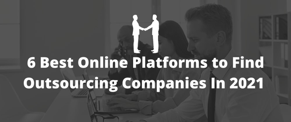 Cover image for 6 Best Online Platforms to Find Outsourcing Companies In 2021