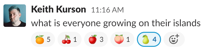 "A slack message in which Keith Kurson asks ""what is everyone growing on their islands?"" Responses are in the form of emoji reacts: 5 oranges, 1 cherry, 3 apples, 1 peach, and 4 pears"