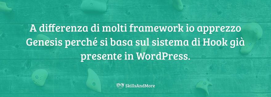A differenza di molti framework io apprezzo Genesis perché si basa sul sistema di Hook già presente in WordPress.
