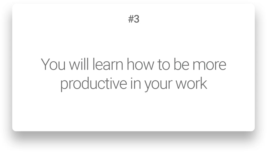 You will learn how to be more productive in your work