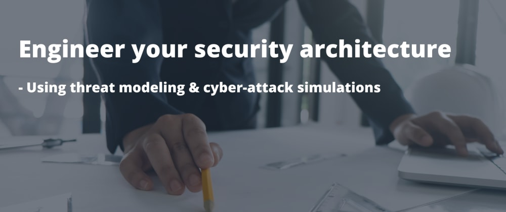 Cover image for Engineer your security architecture - Using threat modeling & cyber-attack simulations