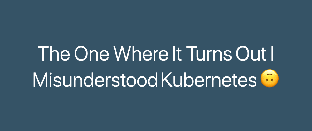 Cover image for The One Where It Turns Out I Misunderstood Kubernetes