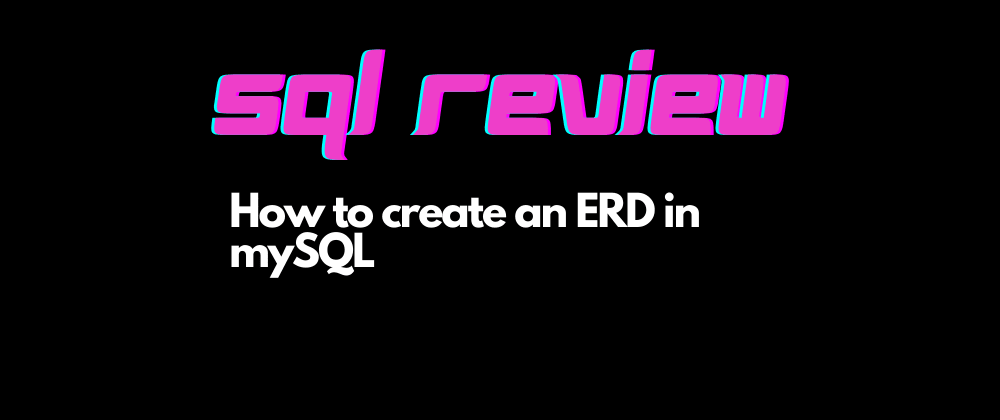 Cover image for SQL Review - How to create an ERD in MySQL