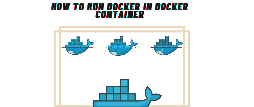 Cover image for How to Run Docker Inside Docker?