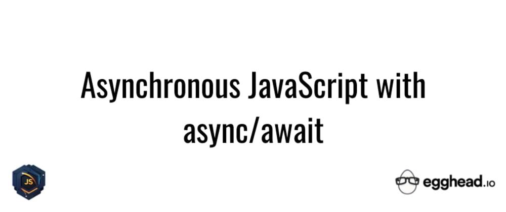 Cover image for Asynchronous JavaScript With async/await egghead.io Course Summary