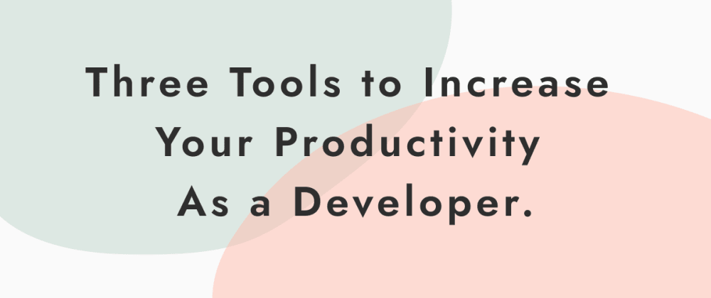 Cover image for Three Tools to Increase Your Productivity As a Developer.