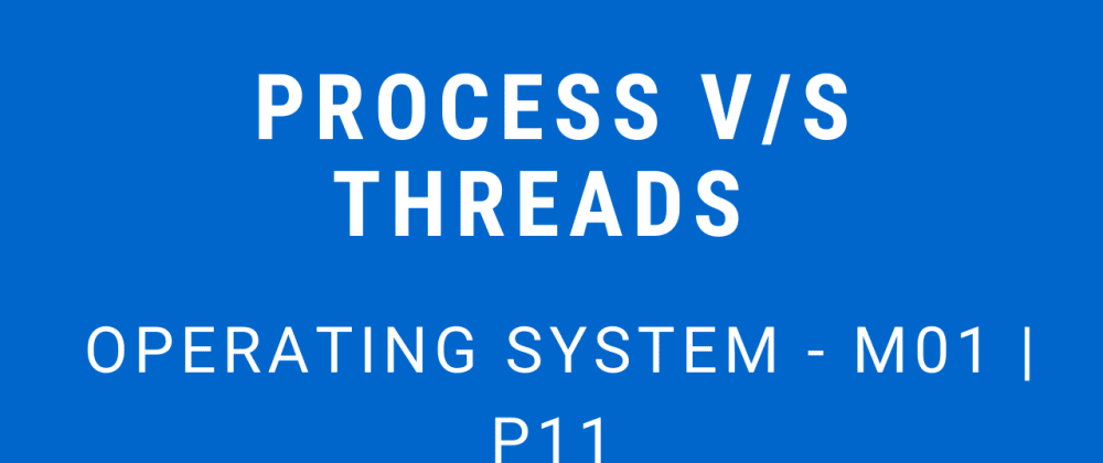 Cover image for Process v/s Threads | Operating System - M01 P11