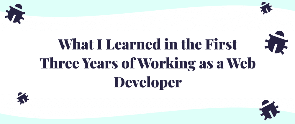Cover image for What I Learned in the First Three Years of Working as a Web Developer