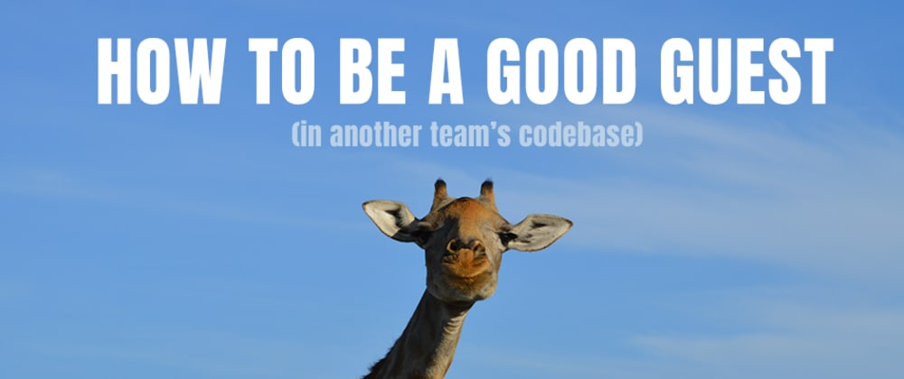 Cover image for How To Be A Good Guest (in another team's codebase)