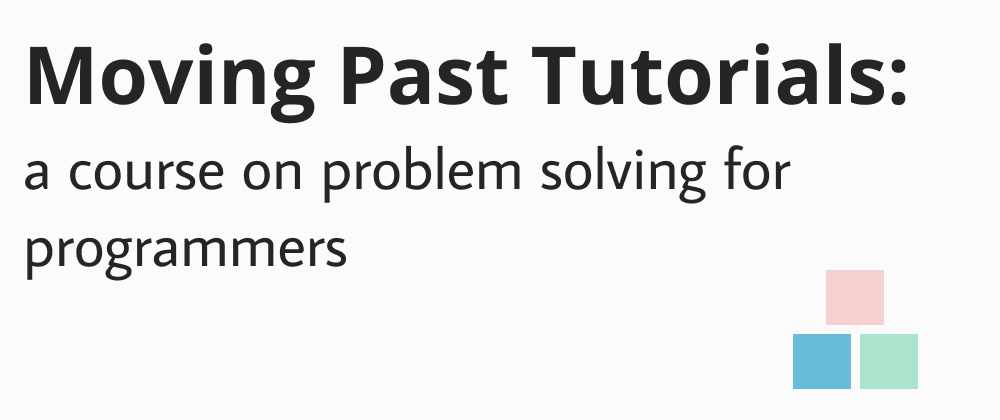 Moving Past Tutorials: a course on problem solving for programmers