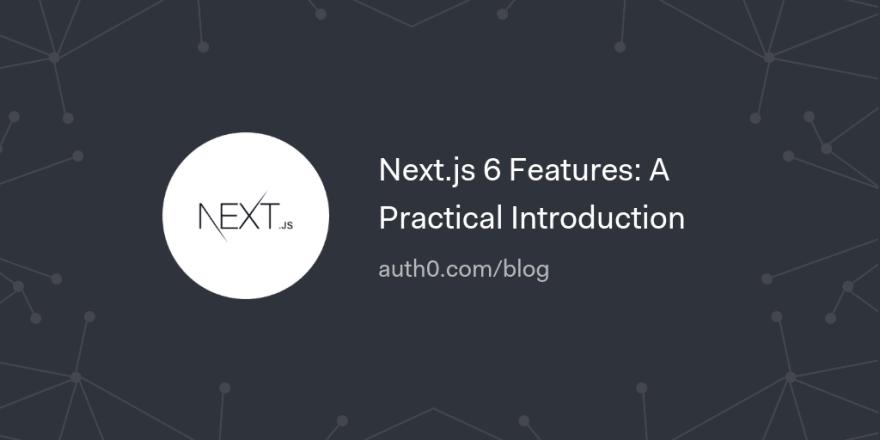 Next.js 6 Features: A Practical Introduction