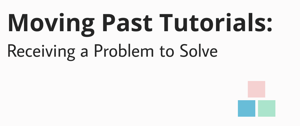 Cover image for Moving Past Tutorials: Receiving a Problem to Solve